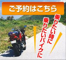乗りたい時に乗りたいバイクに、ご予約はこちら